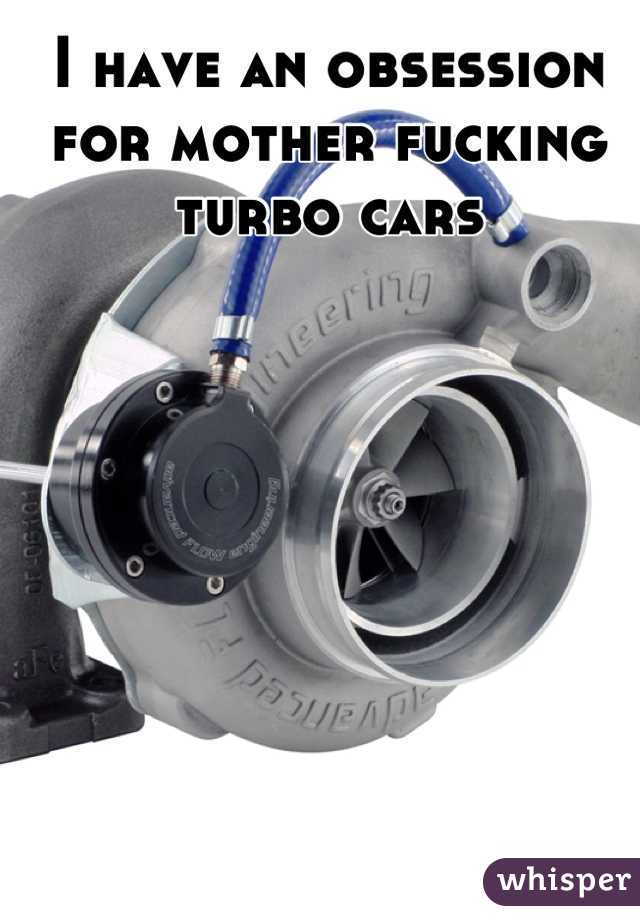 I have an obsession for mother fucking turbo cars