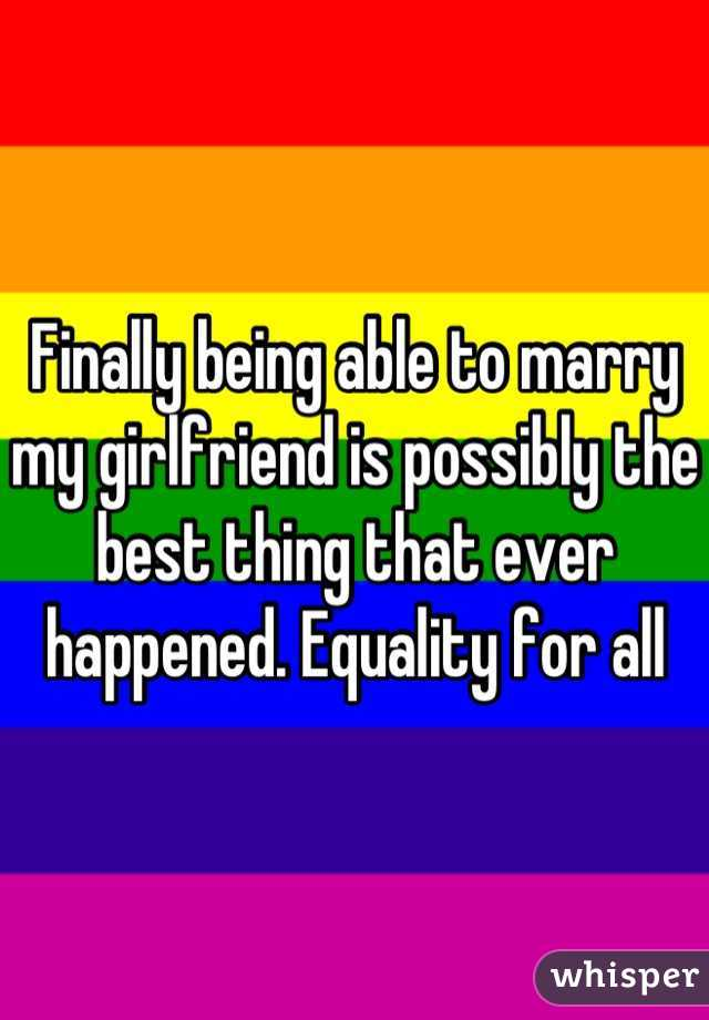 Finally being able to marry my girlfriend is possibly the best thing that ever happened. Equality for all