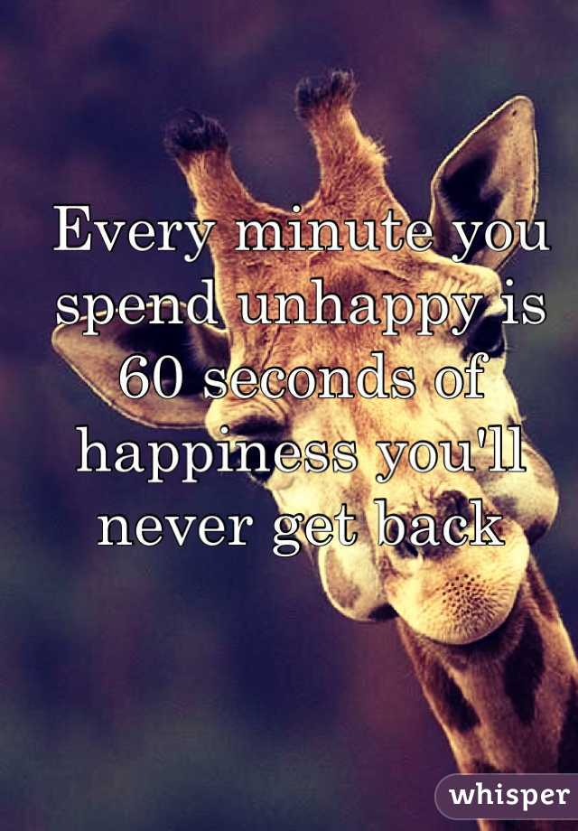Every minute you spend unhappy is 60 seconds of happiness you'll never get back