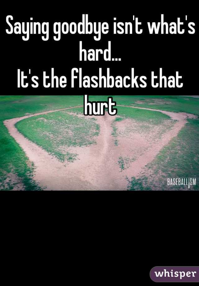 Saying goodbye isn't what's hard... It's the flashbacks that hurt