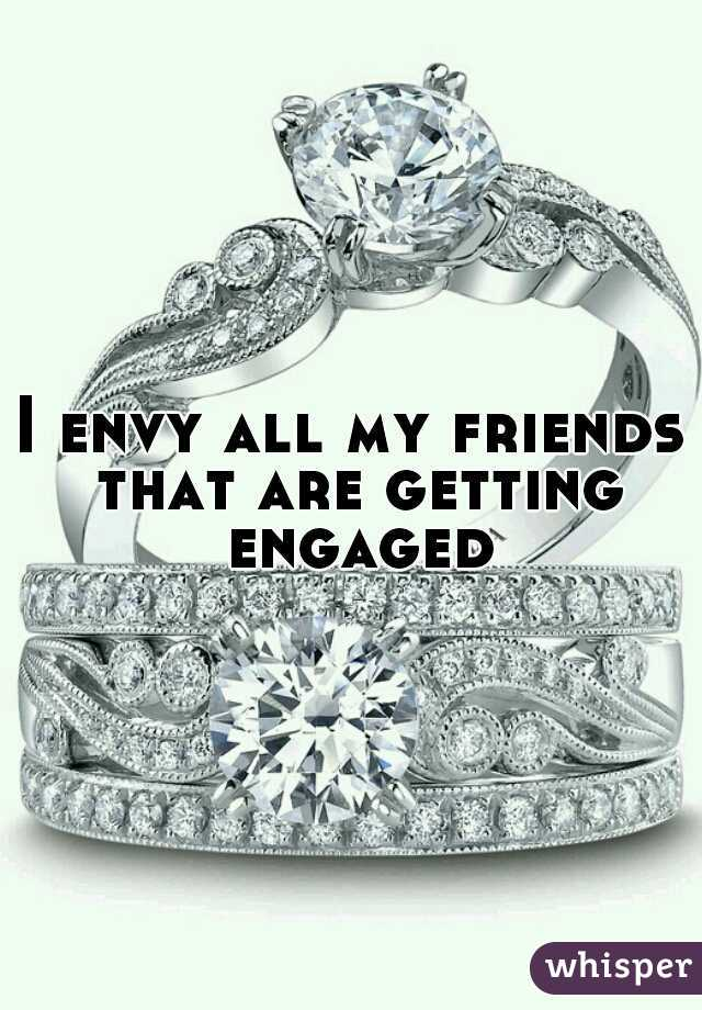 I envy all my friends that are getting engaged