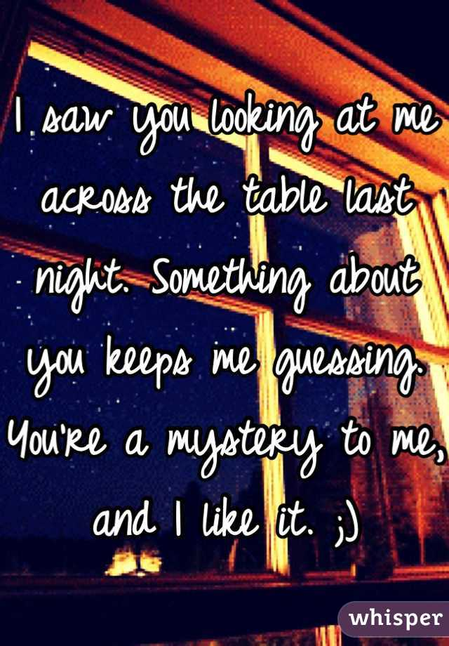 I saw you looking at me across the table last night. Something about you keeps me guessing. You're a mystery to me, and I like it. ;)