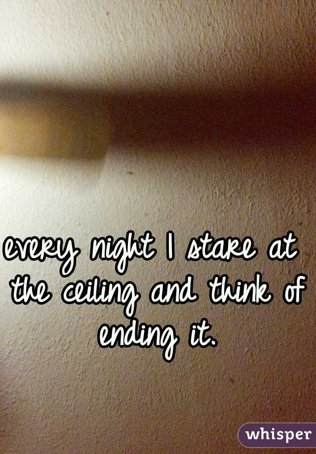 every night I stare at the ceiling and think of ending it.