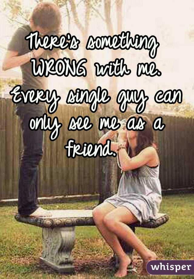There's something WRONG with me. Every single guy can only see me as a friend.