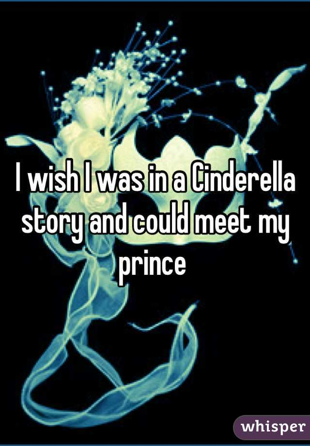 I wish I was in a Cinderella story and could meet my prince