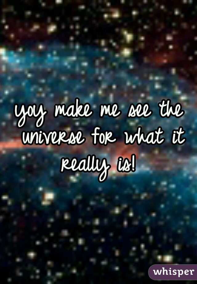 yoy make me see the universe for what it really is!