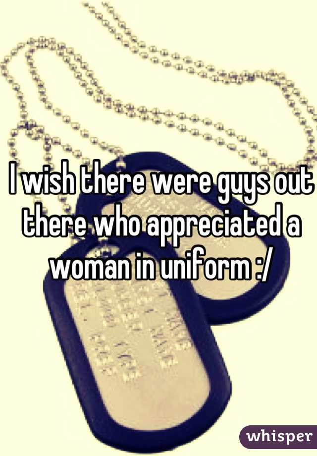 I wish there were guys out there who appreciated a woman in uniform :/