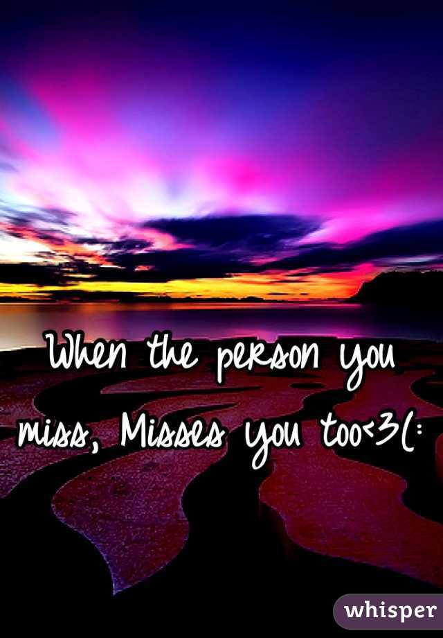 When the person you miss, Misses you too<3(: