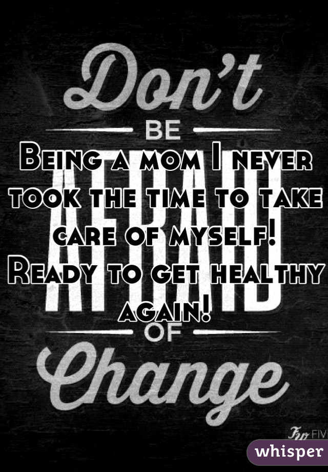 Being a mom I never took the time to take care of myself! Ready to get healthy again!