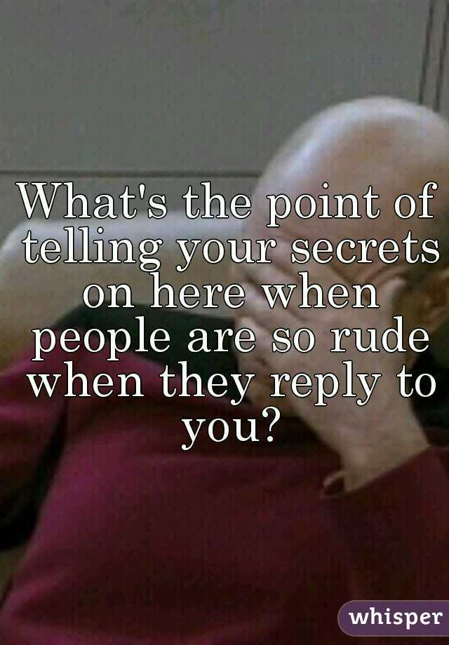 What's the point of telling your secrets on here when people are so rude when they reply to you?