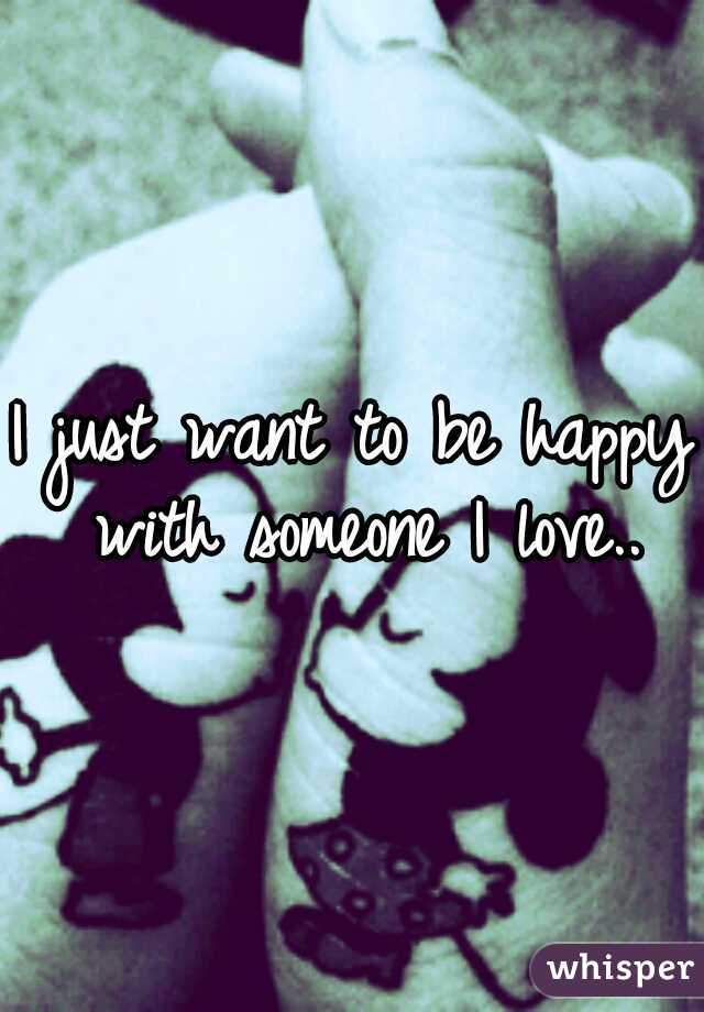 I just want to be happy with someone I love..