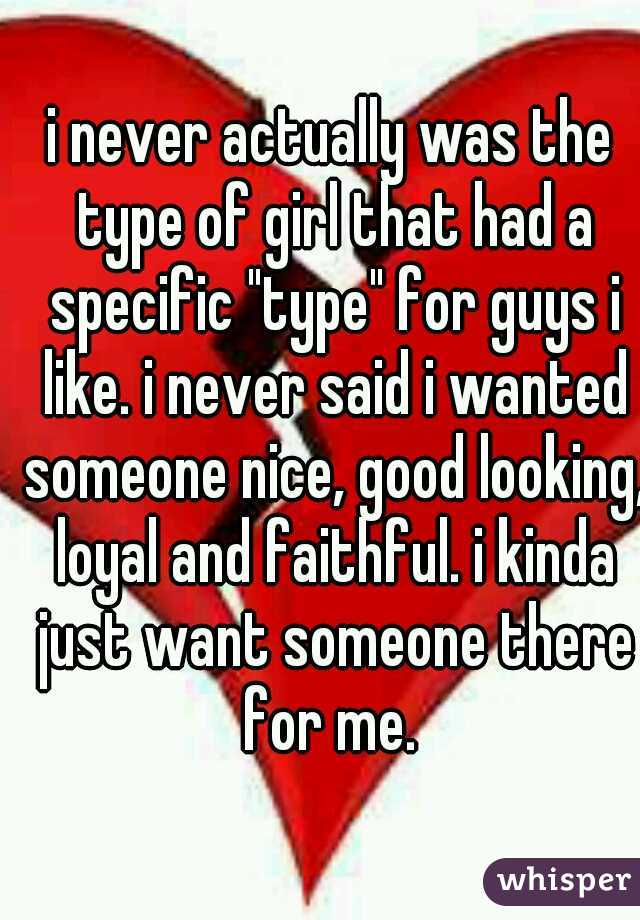 """i never actually was the type of girl that had a specific """"type"""" for guys i like. i never said i wanted someone nice, good looking, loyal and faithful. i kinda just want someone there for me."""