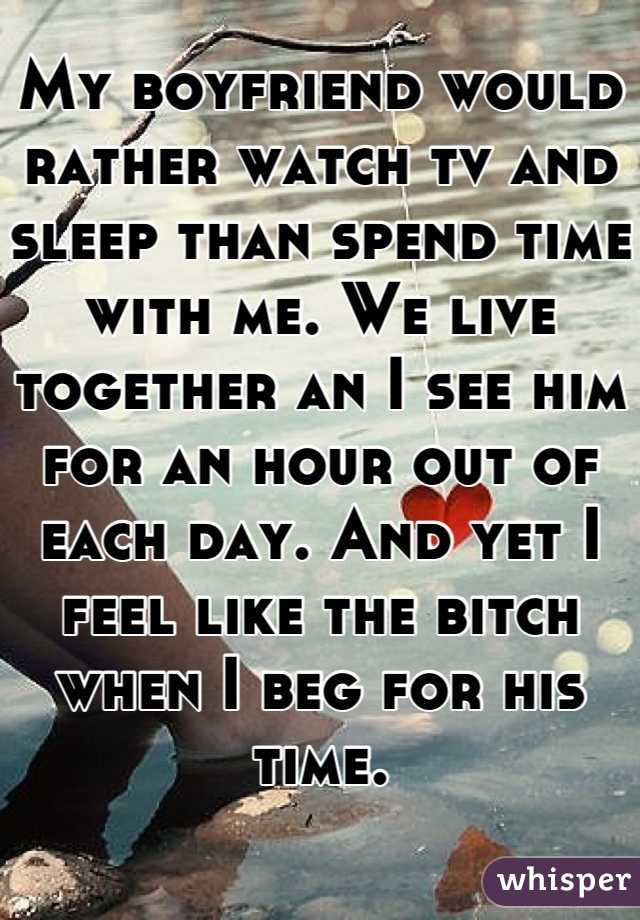 My boyfriend would rather watch tv and sleep than spend time with me. We live together an I see him for an hour out of each day. And yet I feel like the bitch when I beg for his time.