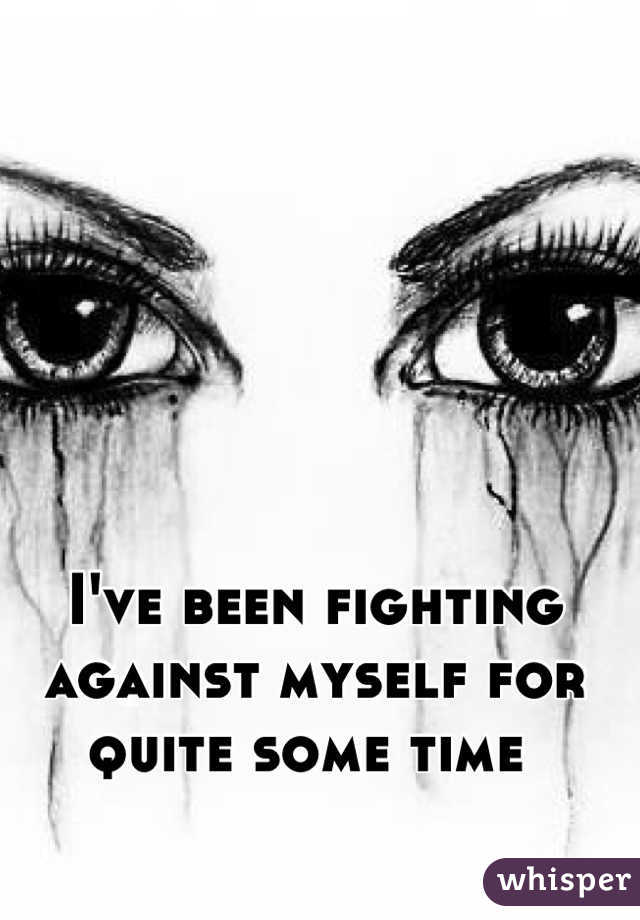 I've been fighting against myself for quite some time