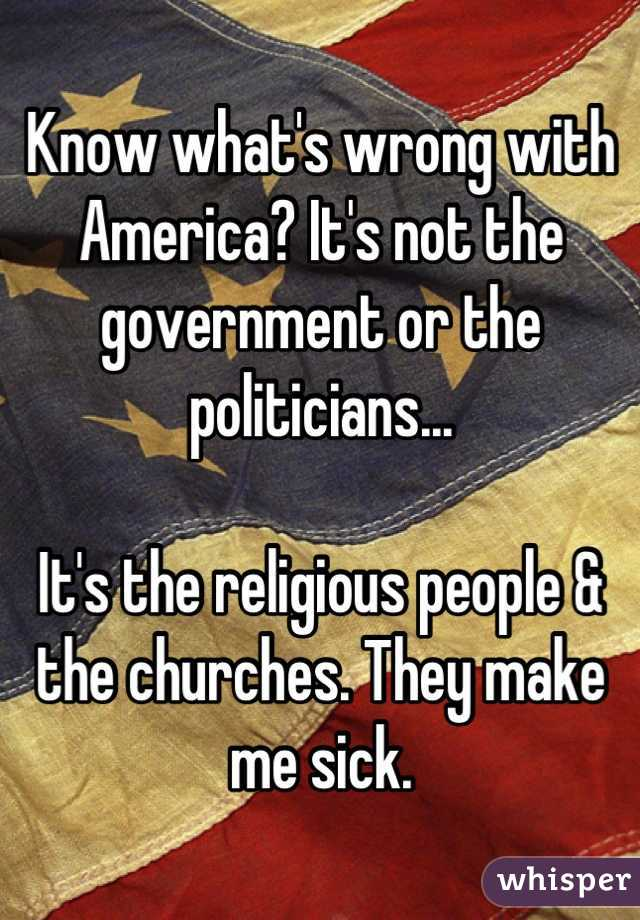 Know what's wrong with America? It's not the government or the politicians...  It's the religious people & the churches. They make me sick.