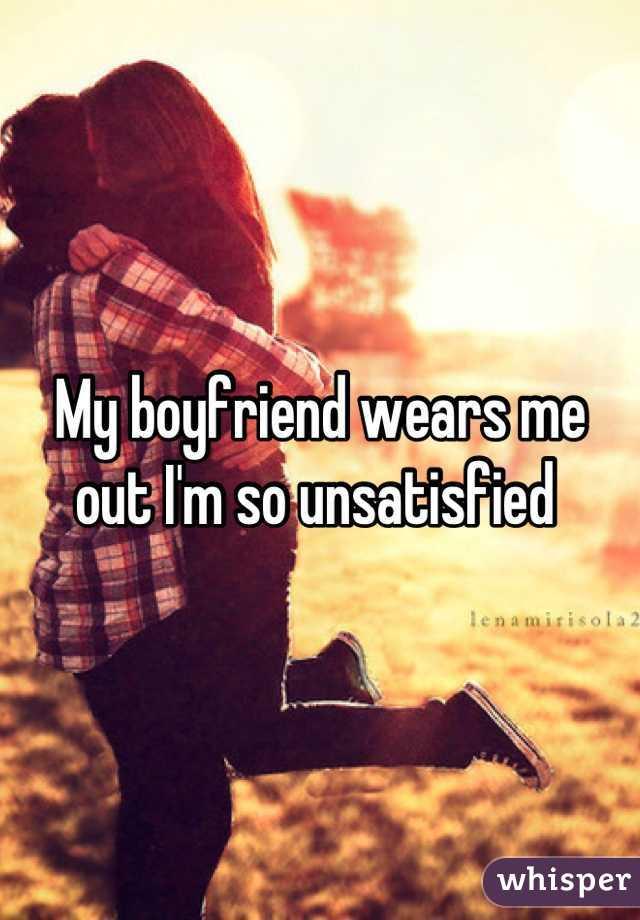 My boyfriend wears me out I'm so unsatisfied