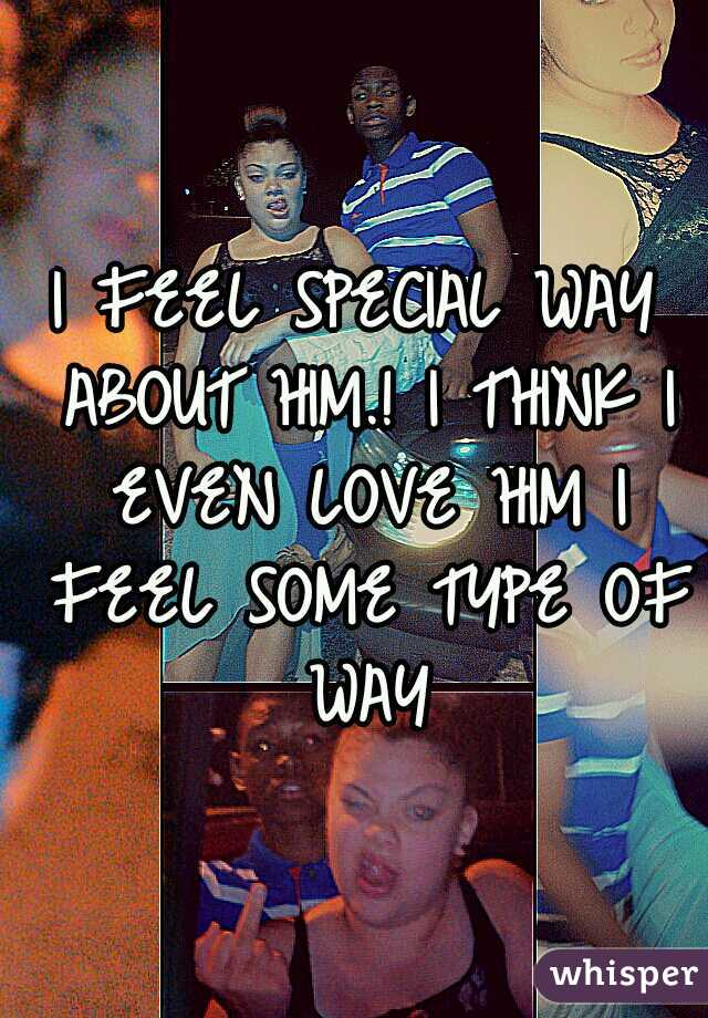 I FEEL SPECIAL WAY ABOUT HIM.! I THINK I EVEN LOVE HIM I FEEL SOME TYPE OF WAY