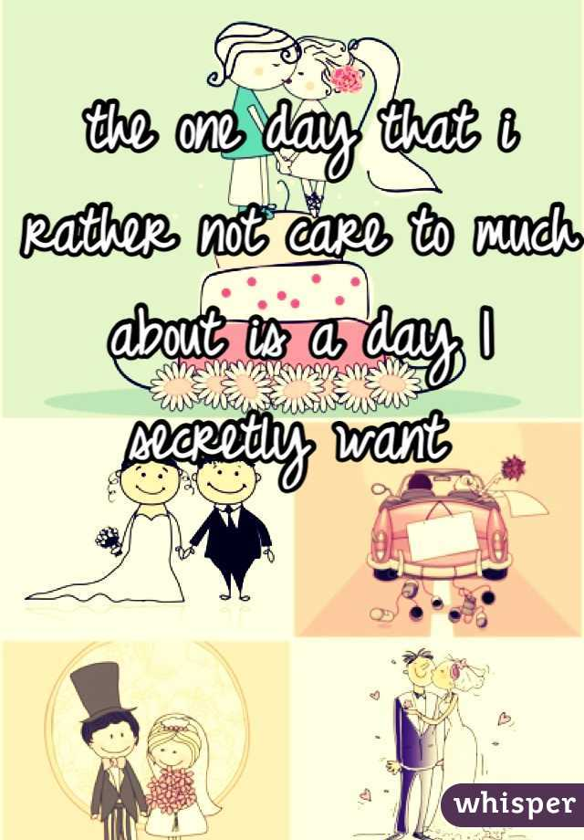 the one day that i rather not care to much about is a day I secretly want
