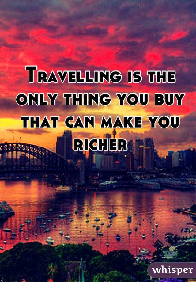 Travelling is the only thing you buy that can make you richer