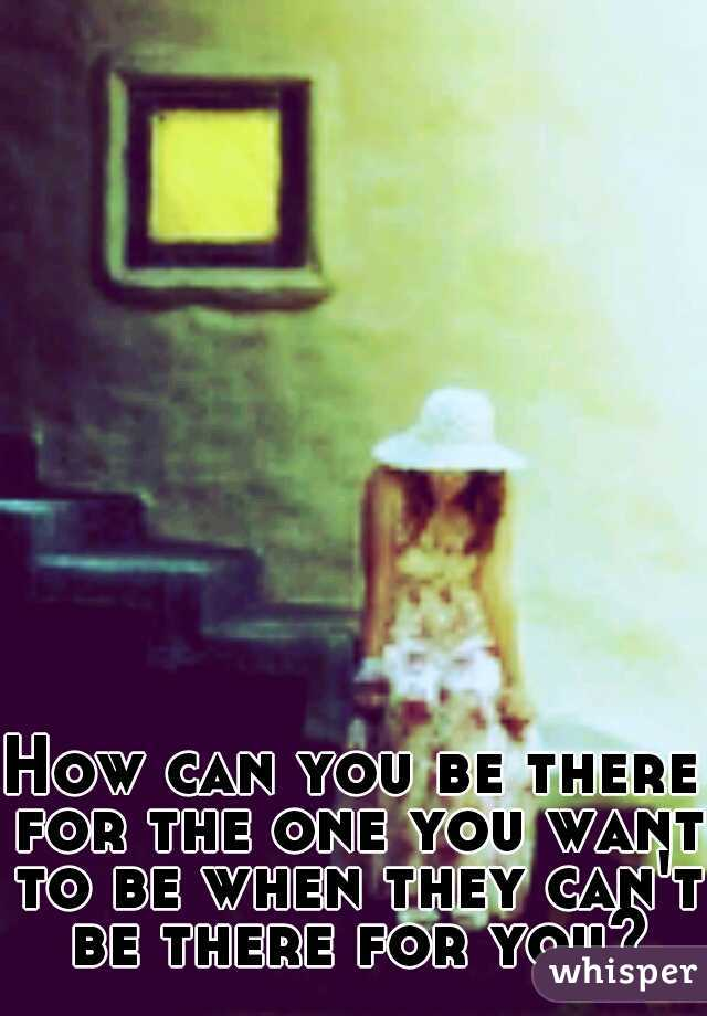 How can you be there for the one you want to be when they can't be there for you?