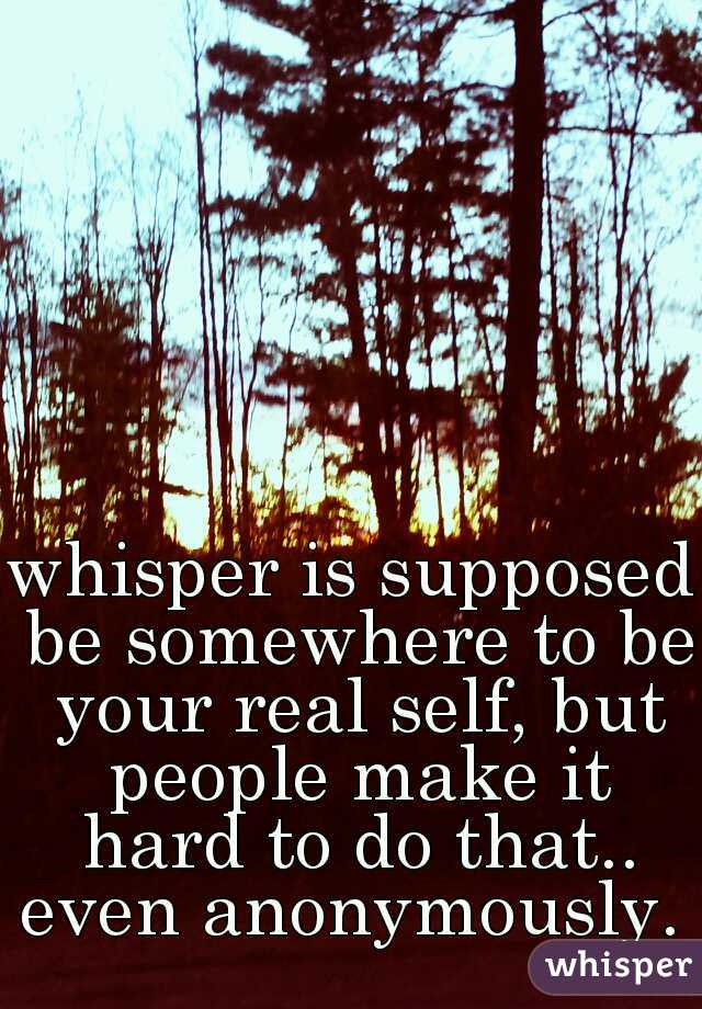 whisper is supposed be somewhere to be your real self, but people make it hard to do that.. even anonymously.