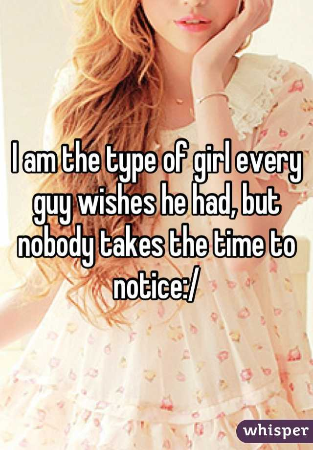 I am the type of girl every guy wishes he had, but nobody takes the time to notice:/