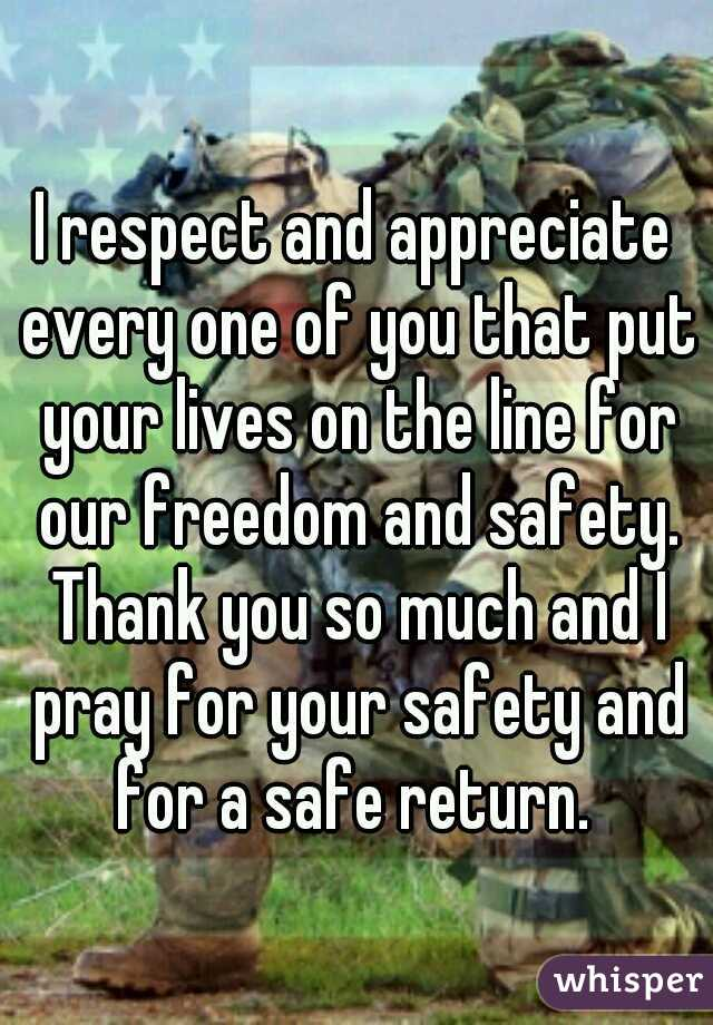 I respect and appreciate every one of you that put your lives on the line for our freedom and safety. Thank you so much and I pray for your safety and for a safe return.