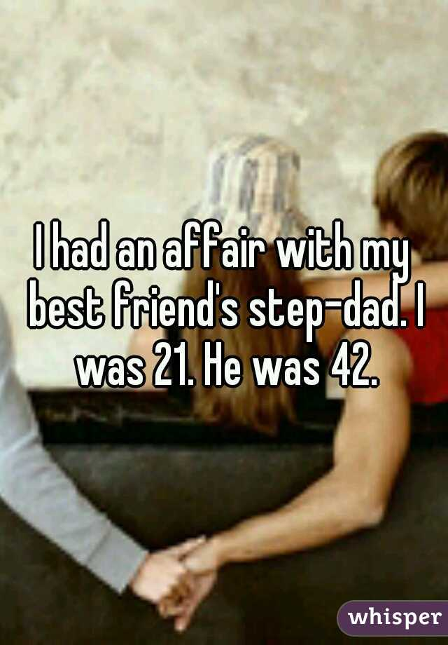 I had an affair with my best friend's step-dad. I was 21. He was 42.