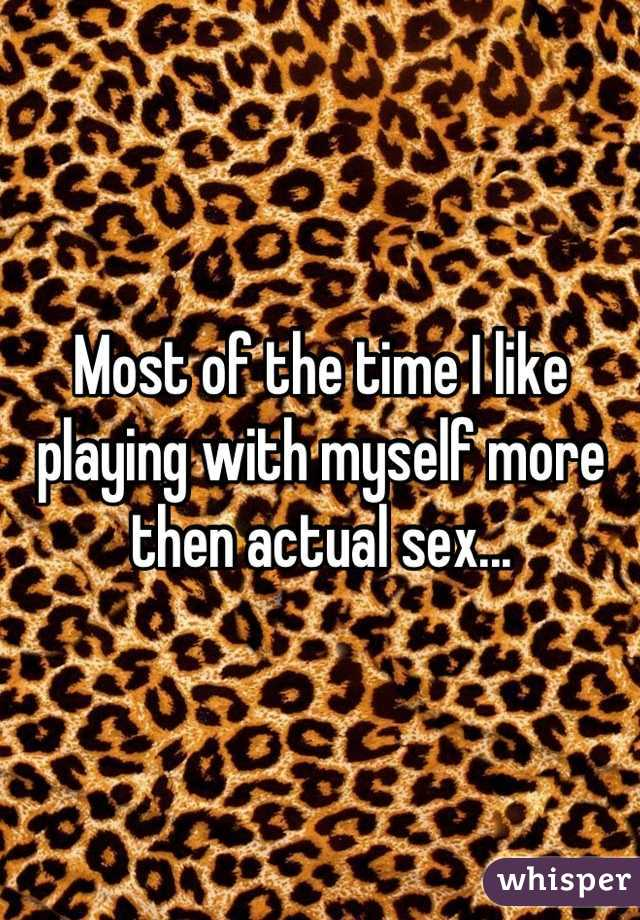 Most of the time I like playing with myself more then actual sex...