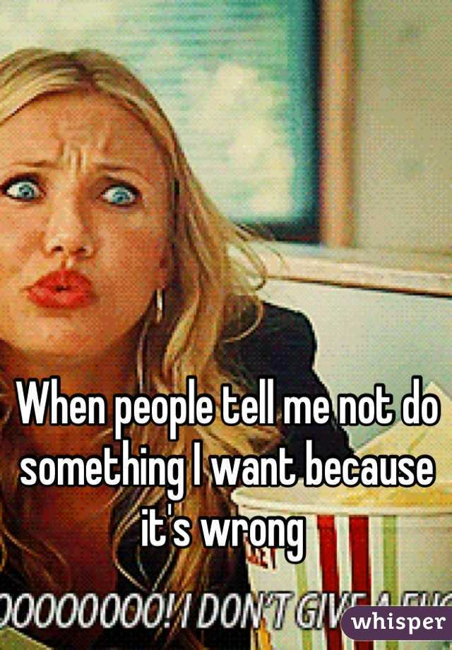 When people tell me not do something I want because it's wrong