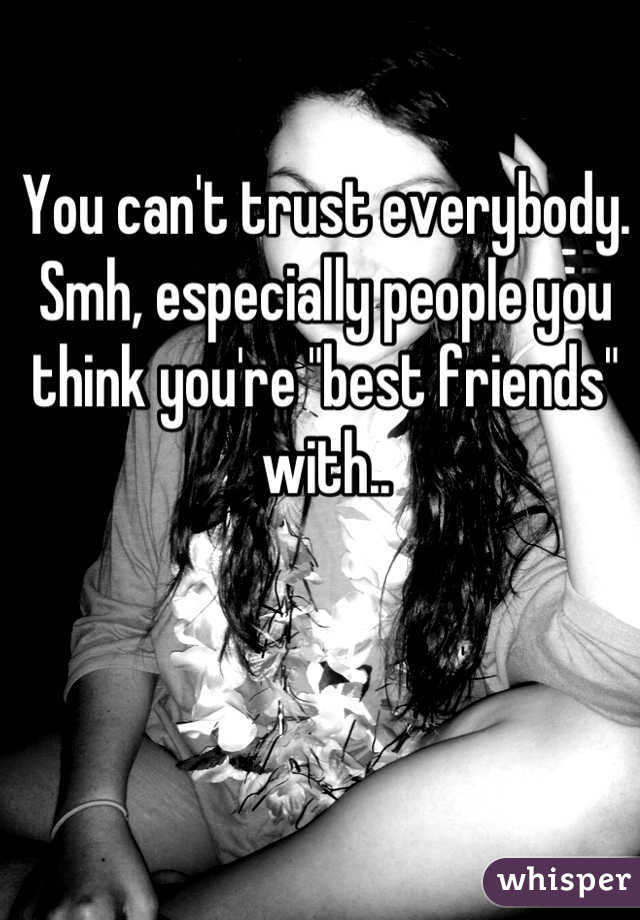"You can't trust everybody. Smh, especially people you think you're ""best friends"" with.."