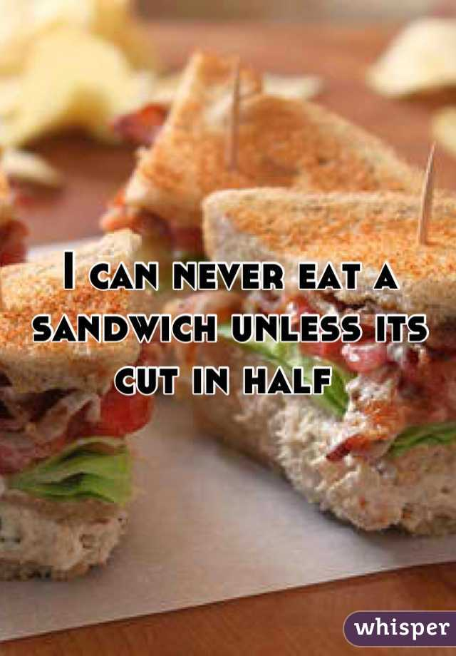 I can never eat a sandwich unless its cut in half