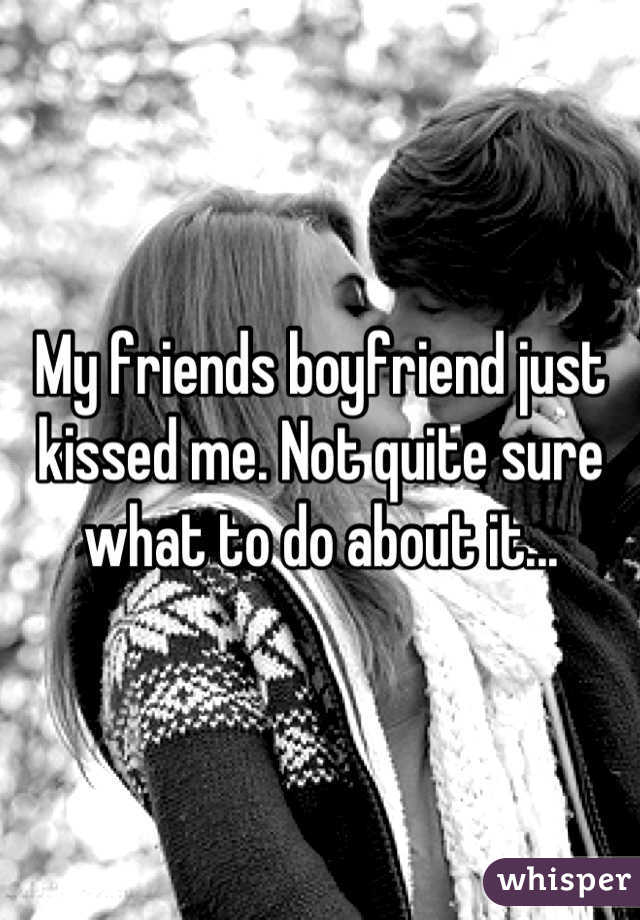 My friends boyfriend just kissed me. Not quite sure what to do about it...