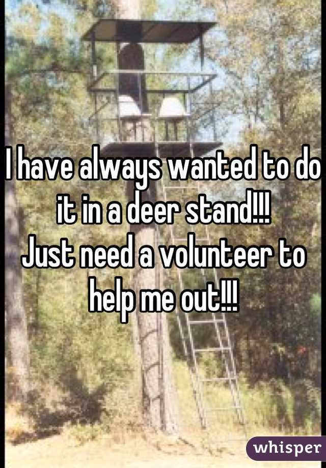 I have always wanted to do it in a deer stand!!! Just need a volunteer to help me out!!!