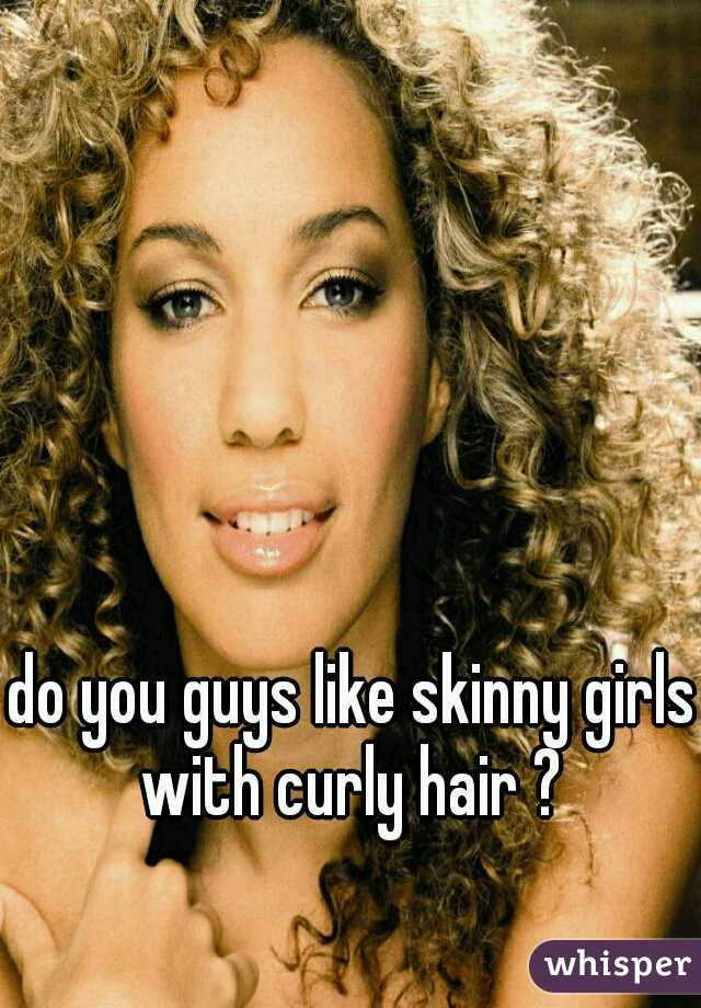 do you guys like skinny girls with curly hair ?