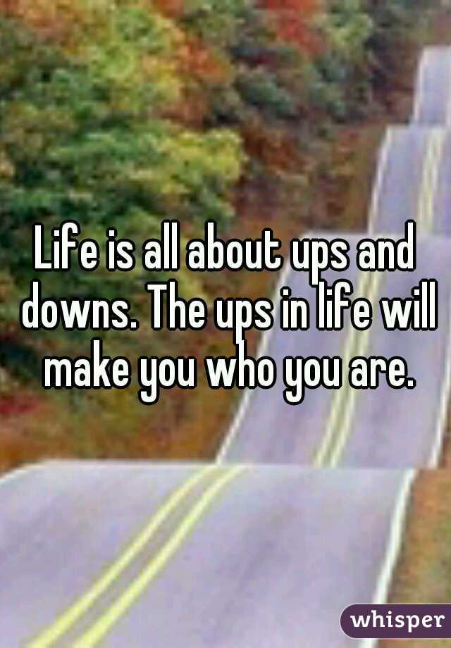 Life is all about ups and downs. The ups in life will make you who you are.