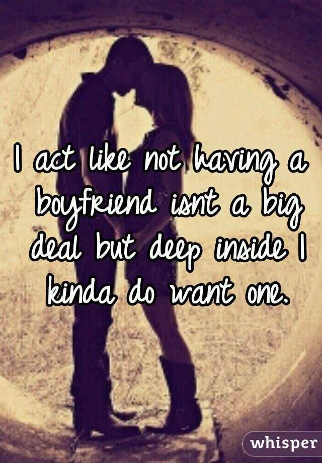 I act like not having a boyfriend isnt a big deal but deep inside I kinda do want one.