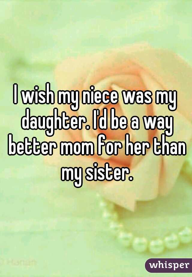 I wish my niece was my daughter. I'd be a way better mom for her than my sister.