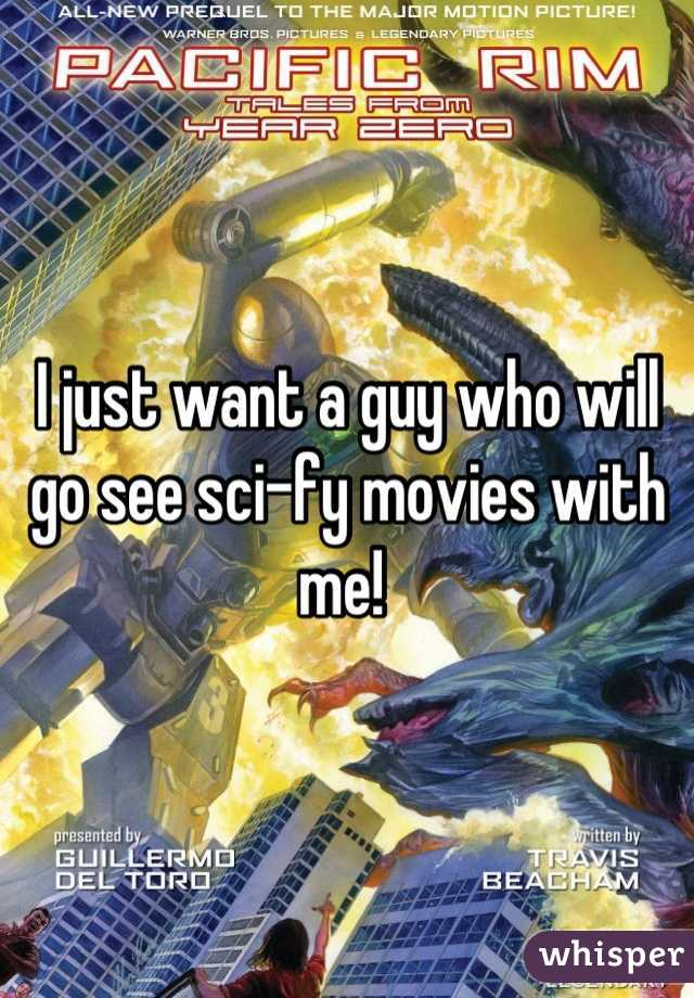 I just want a guy who will go see sci-fy movies with me!