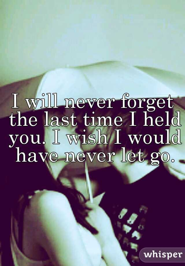 I will never forget the last time I held you. I wish I would have never let go.