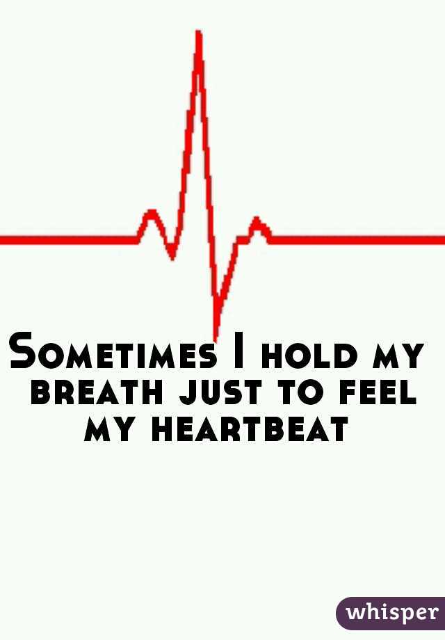 Sometimes I hold my breath just to feel my heartbeat