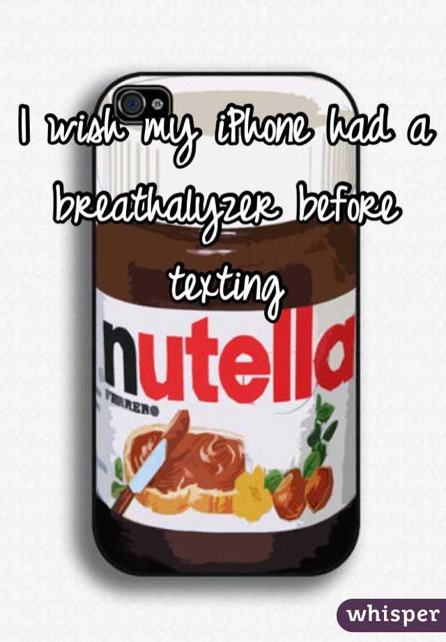 I wish my iPhone had a breathalyzer before texting