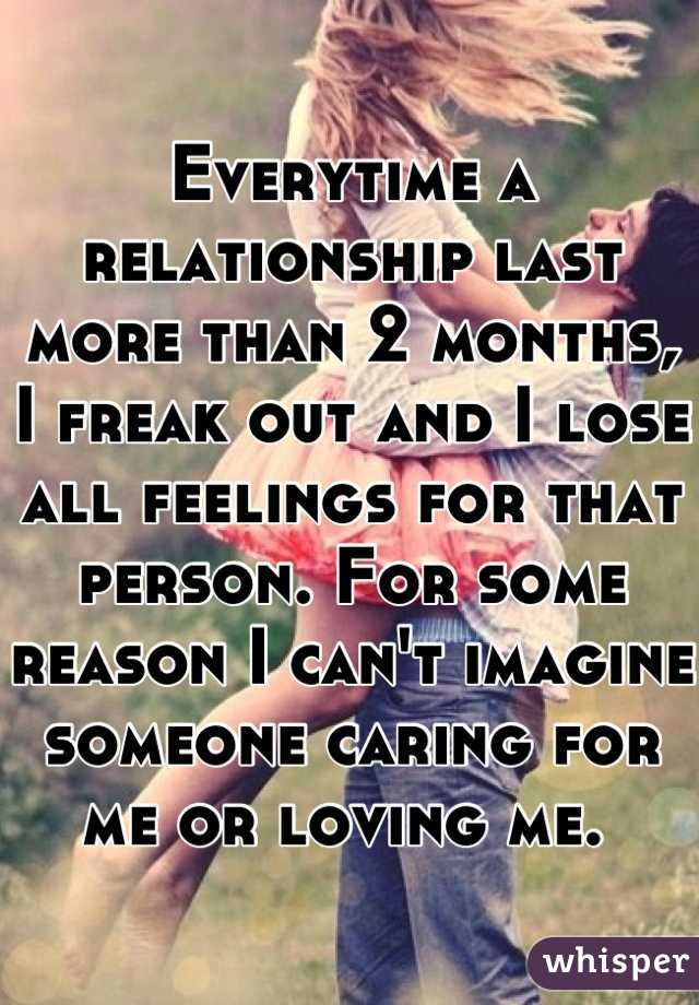 Everytime a relationship last more than 2 months, I freak out and I lose all feelings for that person. For some reason I can't imagine someone caring for me or loving me.