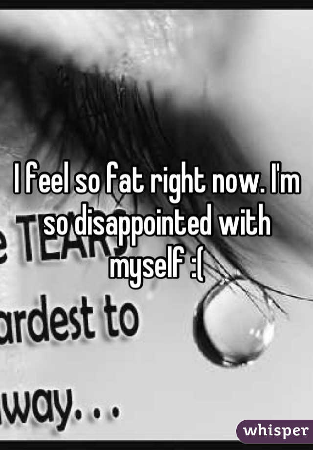 I feel so fat right now. I'm so disappointed with myself :(