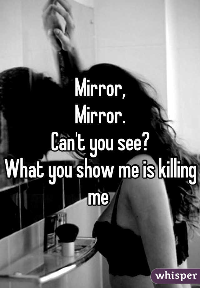 Mirror,  Mirror. Can't you see? What you show me is killing me