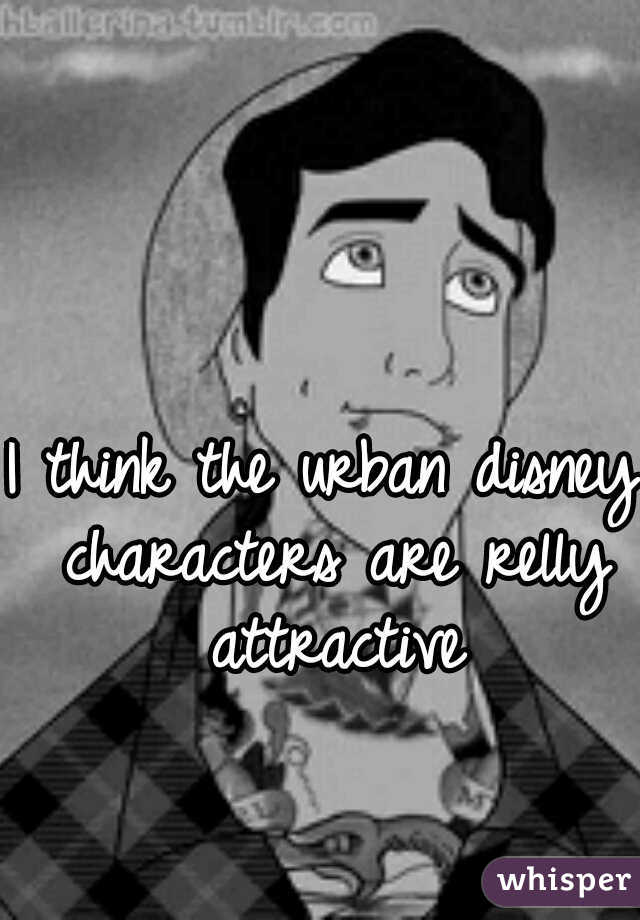 I think the urban disney characters are relly attractive