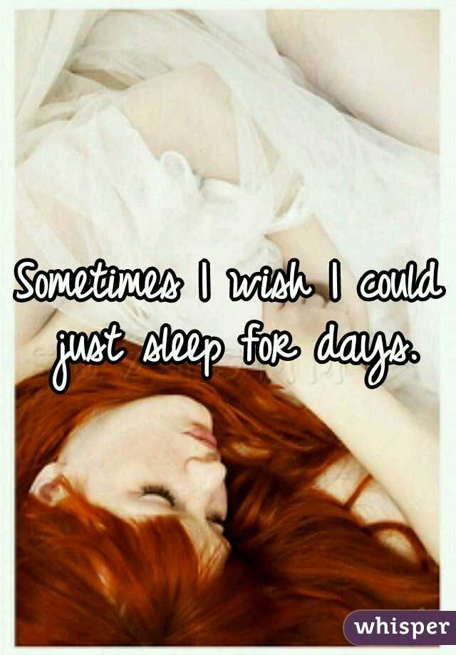 Sometimes I wish I could just sleep for days.