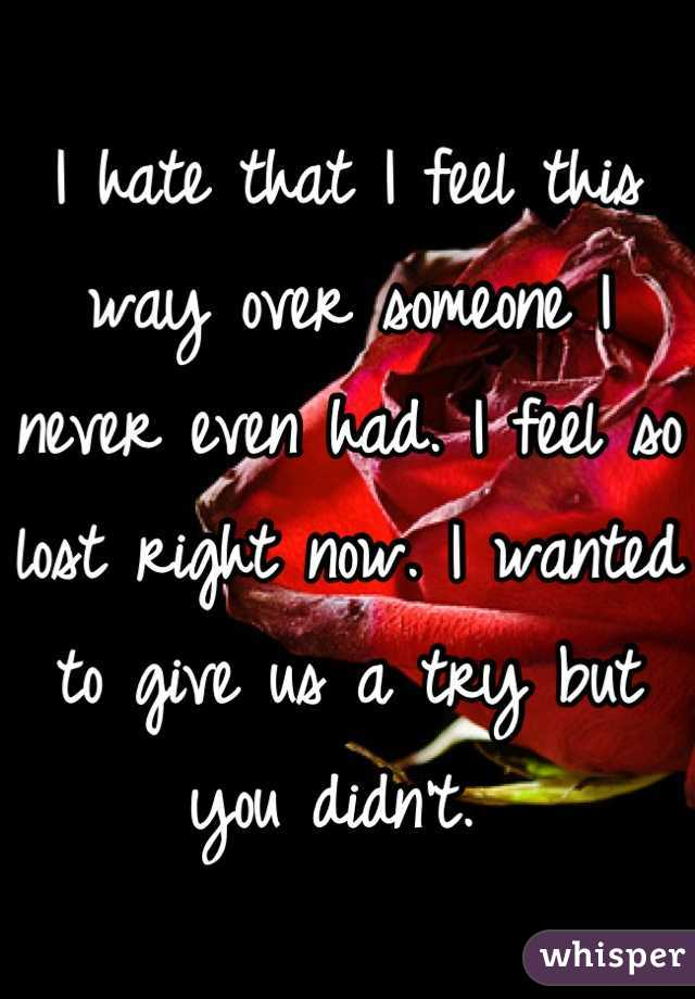 I hate that I feel this way over someone I never even had. I feel so lost right now. I wanted to give us a try but you didn't.