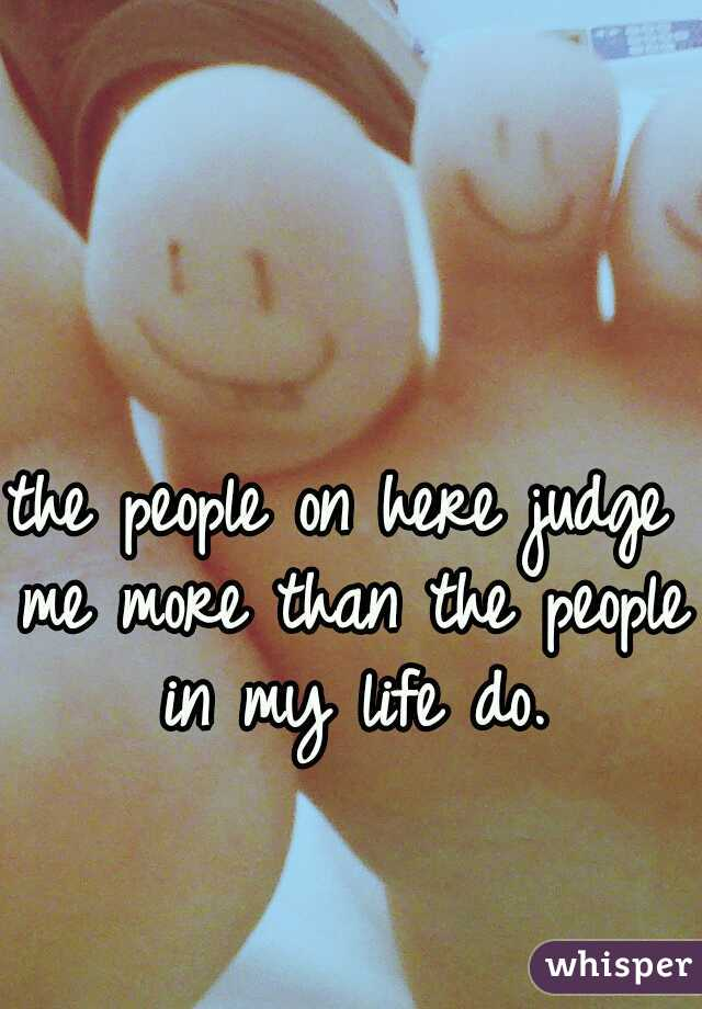 the people on here judge me more than the people in my life do.
