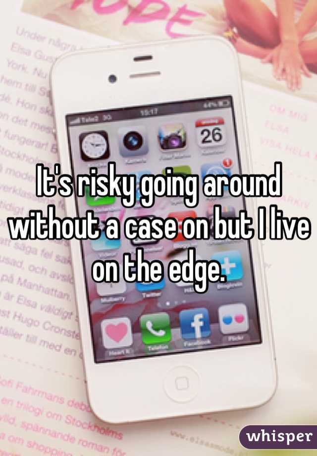 It's risky going around without a case on but I live on the edge.